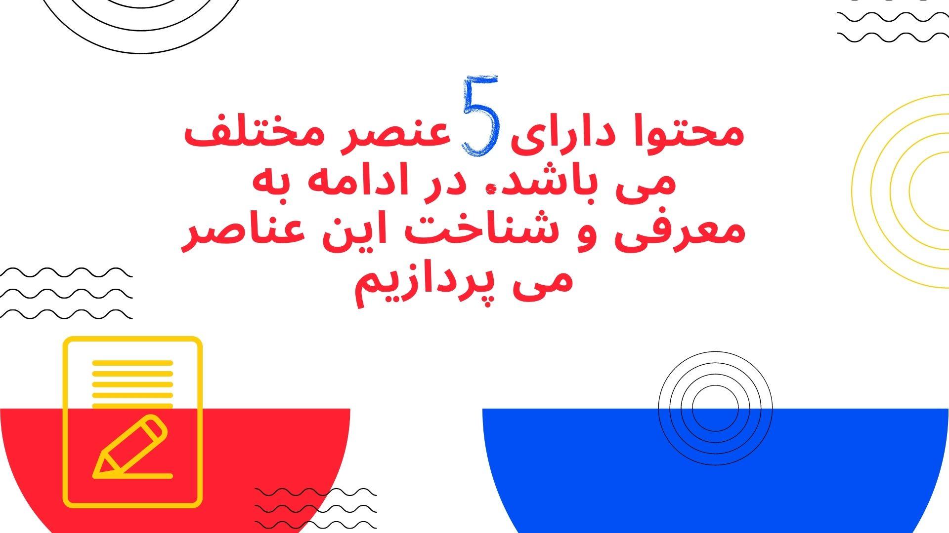 محتوا دارای پنج عنصر مختلف می باشد. در ادامه به معرفی و شناخت این عناصر می پردازیم.
